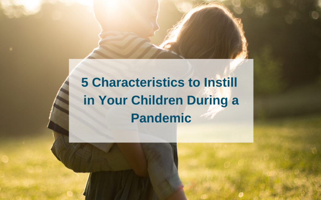 5 Characteristics to Instill in our Children During a Pandemic